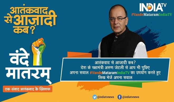आतंकवाद से आजादी कब? देश के रक्षामंत्री अरुण जेटली से आप भी पूछिए अपना सवाल